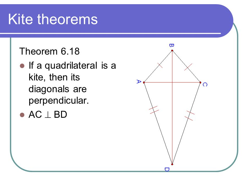 Kite theorems Theorem 6.18 If a quadrilateral is a kite, then its diagonals are perpendicular. AC BD