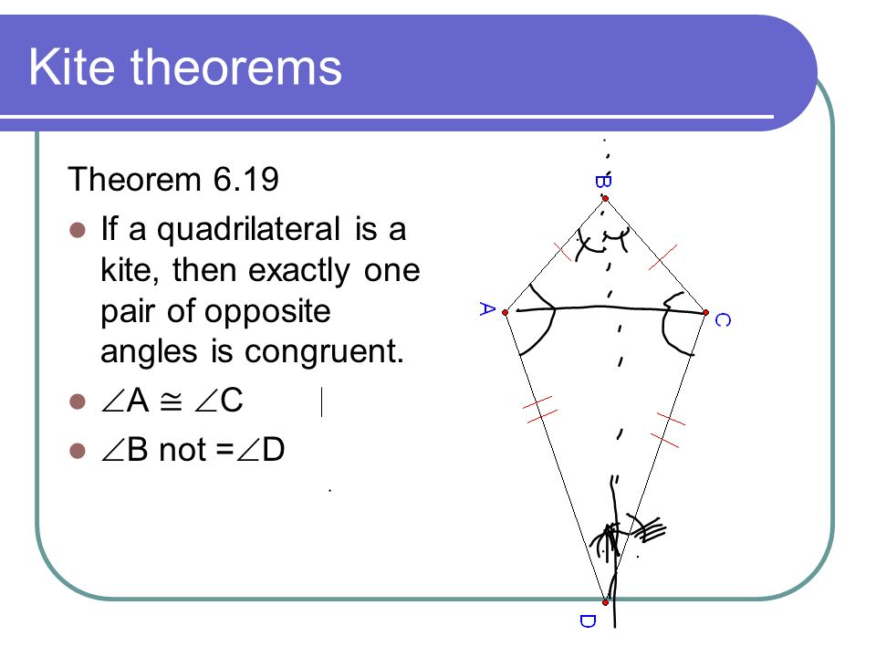 Kite theorems Theorem 6.19 If a quadrilateral is a kite, then exactly one pair of opposite angles is congruent. A C B not = D