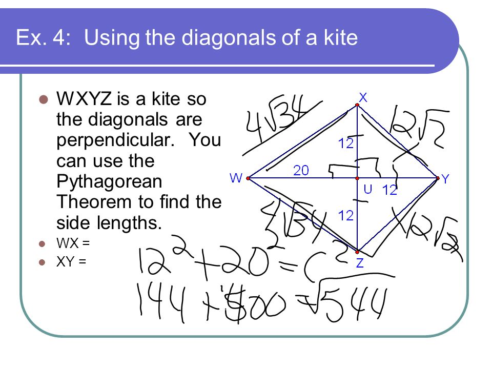 Ex. 4: Using the diagonals of a kite WXYZ is a kite so the diagonals are perpendicular. You can use the Pythagorean Theorem to find the side lengths.
