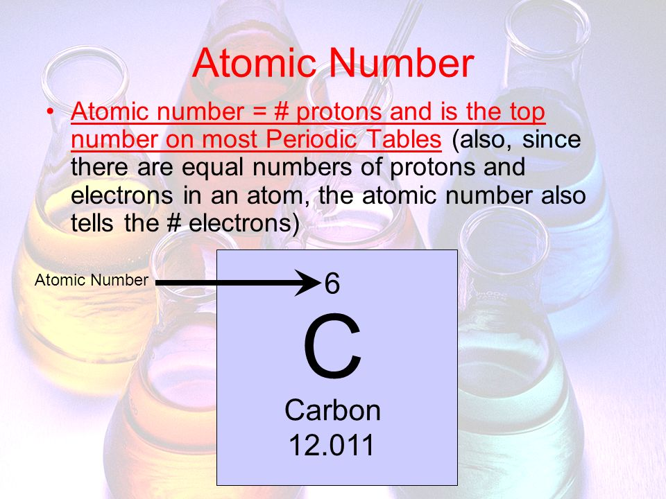Atomic Number Atomic number = # protons and is the top number on most Periodic Tables (also, since there are equal numbers of protons and electrons in