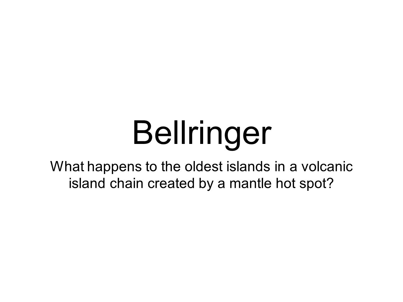 Bellringer What happens to the oldest islands in a volcanic island chain created by a mantle hot spot?