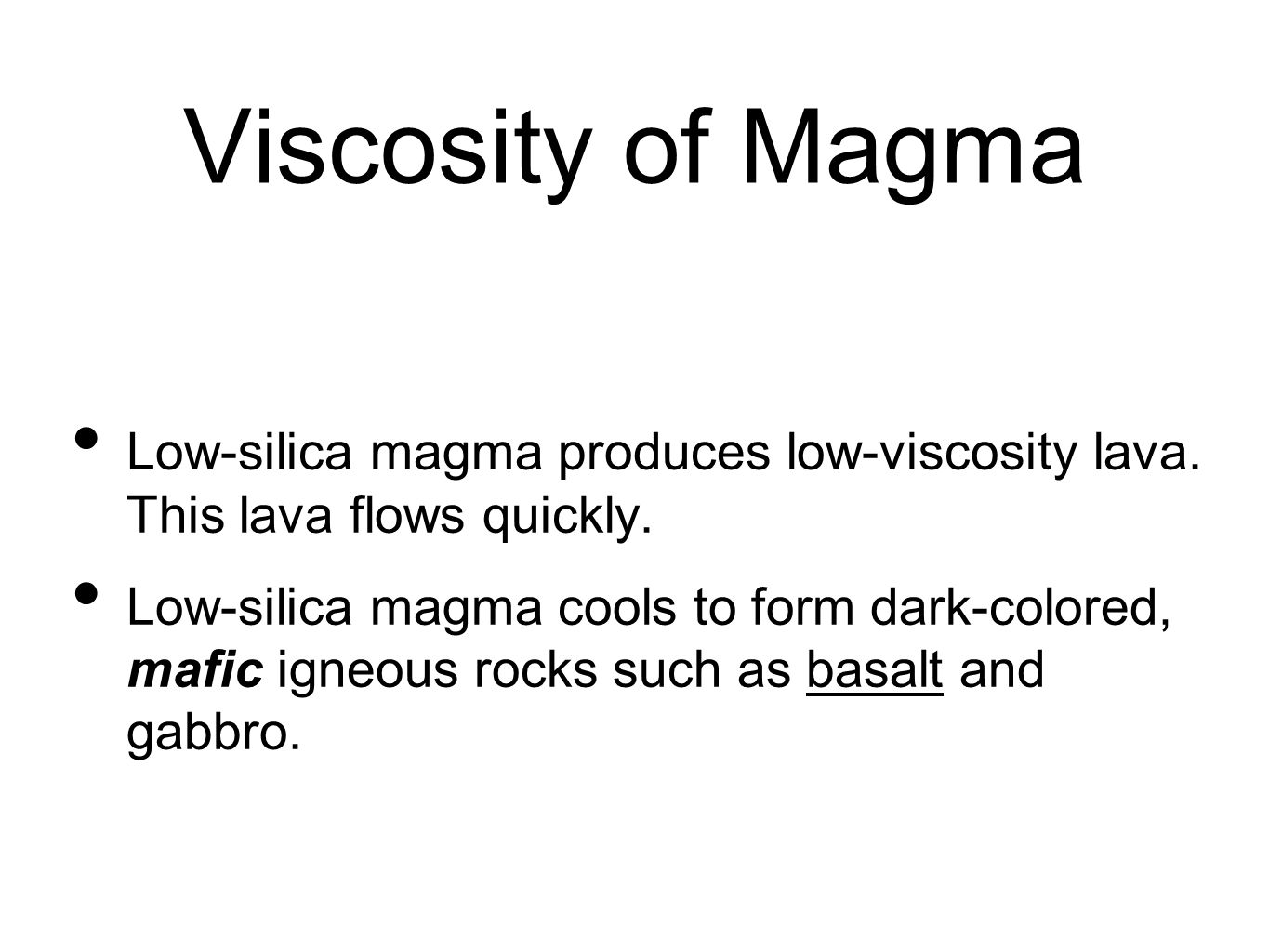 Viscosity of Magma Low-silica magma produces low-viscosity lava. This lava flows quickly. Low-silica magma cools to form dark-colored, mafic igneous r