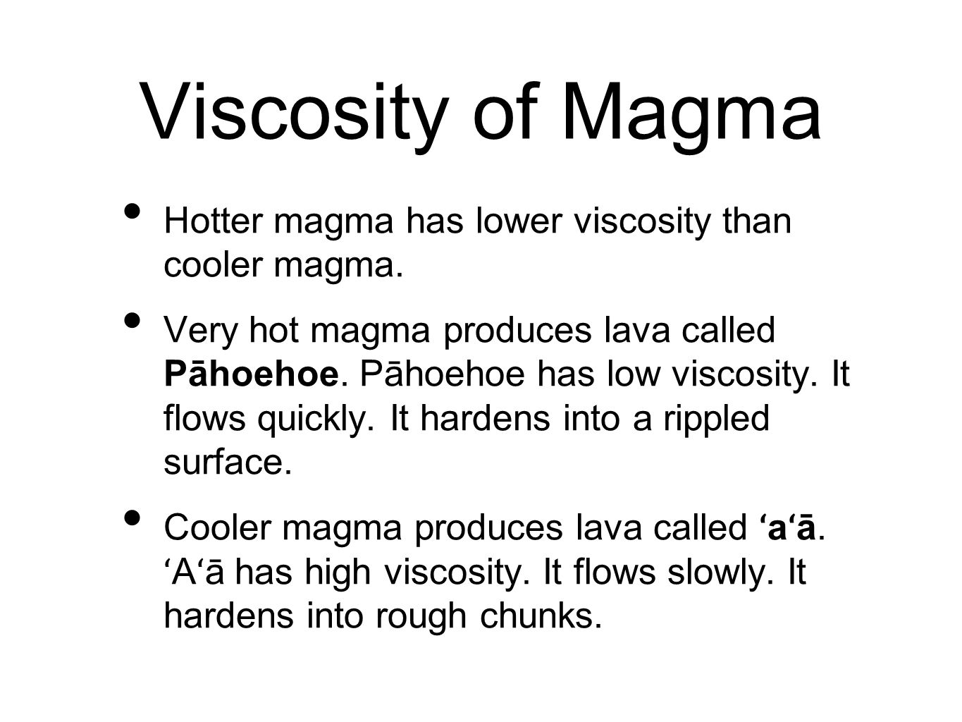 Viscosity of Magma Hotter magma has lower viscosity than cooler magma. Very hot magma produces lava called Pāhoehoe. Pāhoehoe has low viscosity. It fl
