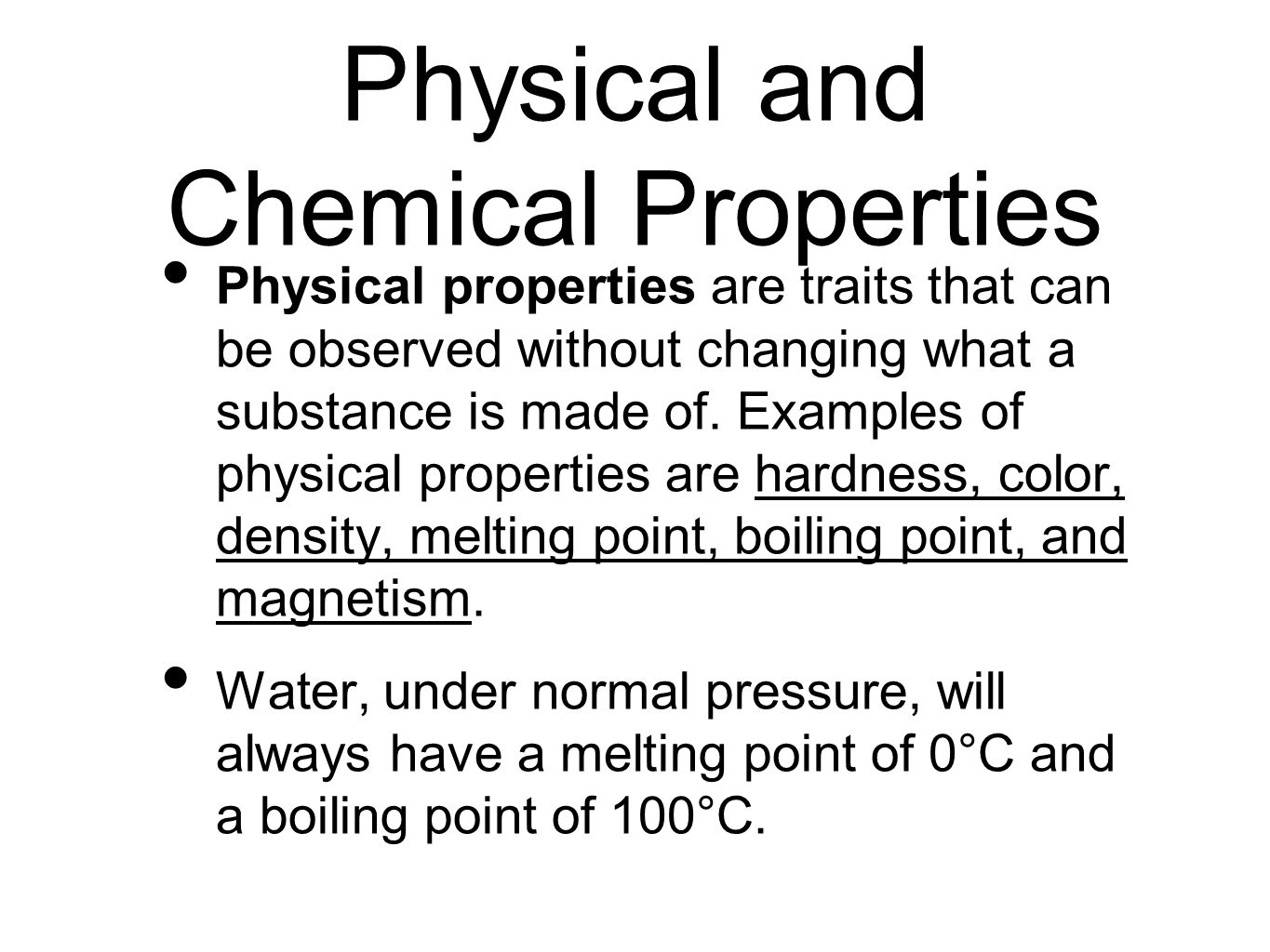 Physical and Chemical Properties Physical properties are traits that can be observed without changing what a substance is made of. Examples of physica