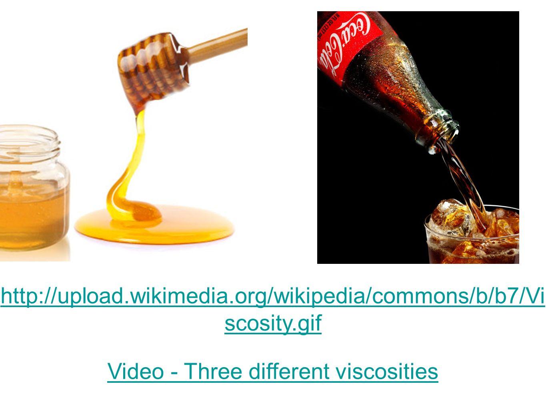 Video - Three different viscosities http://upload.wikimedia.org/wikipedia/commons/b/b7/Vi scosity.gif