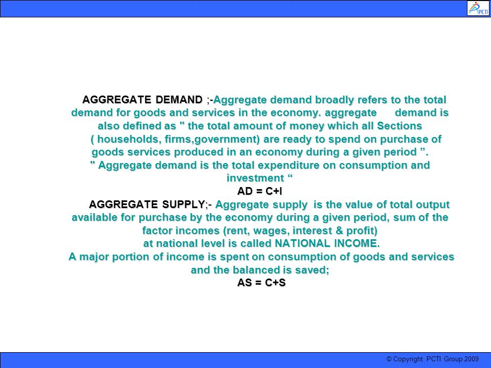 © Copyright PCTI Group 2009 AGGREGATE DEMAND ;-Aggregate demand broadly refers to the total demand for goods and services in the economy. aggregate de
