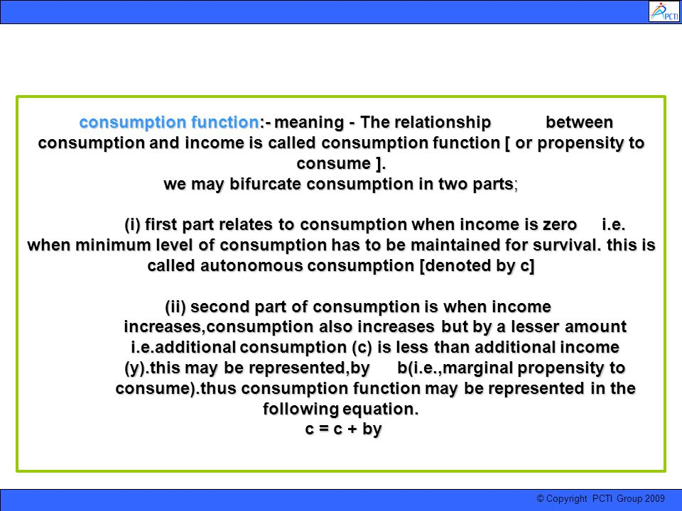 © Copyright PCTI Group 2009 consumption function:- meaning - The relationship between consumption and income is called consumption function [ or prope
