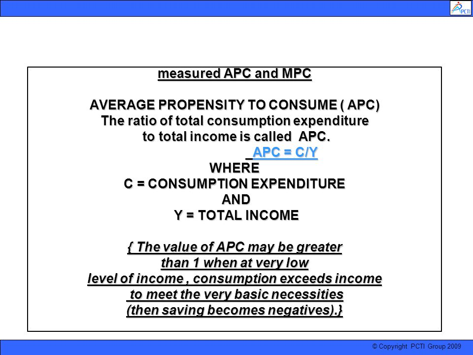 © Copyright PCTI Group 2009 measured APC and MPC AVERAGE PROPENSITY TO CONSUME ( APC) The ratio of total consumption expenditure to total income is ca