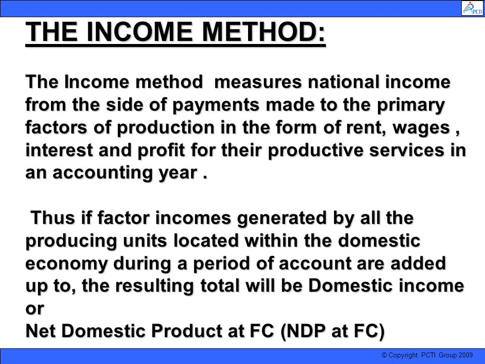 © Copyright PCTI Group 2009 THE INCOME METHOD: The Income method measures national income from the side of payments made to the primary factors of pro