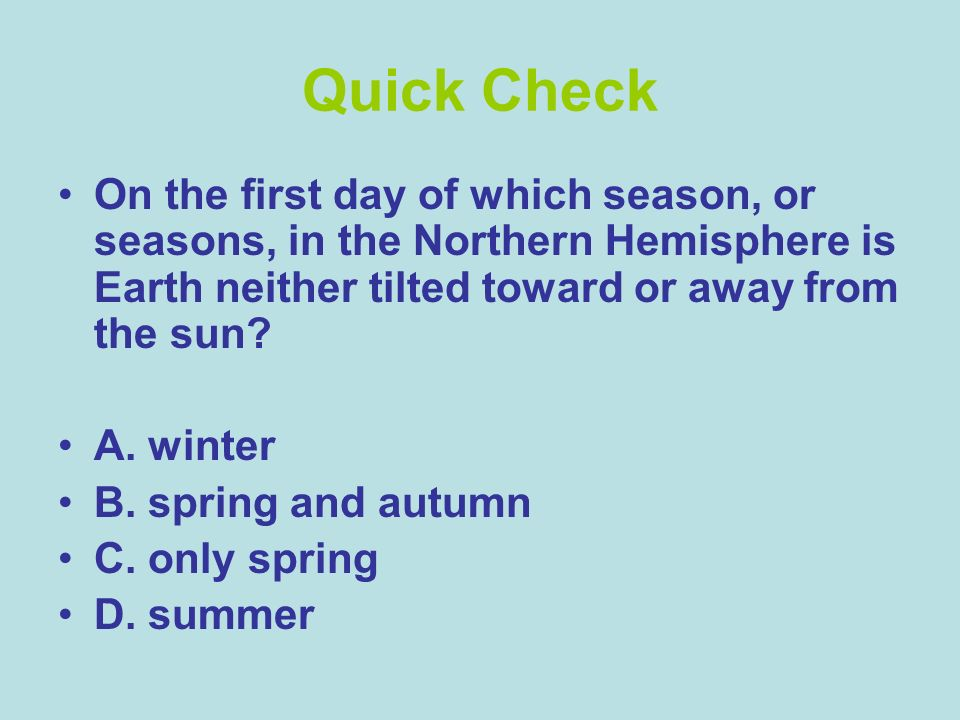 Quick Check On the first day of which season, or seasons, in the Northern Hemisphere is Earth neither tilted toward or away from the sun? A. winter B.