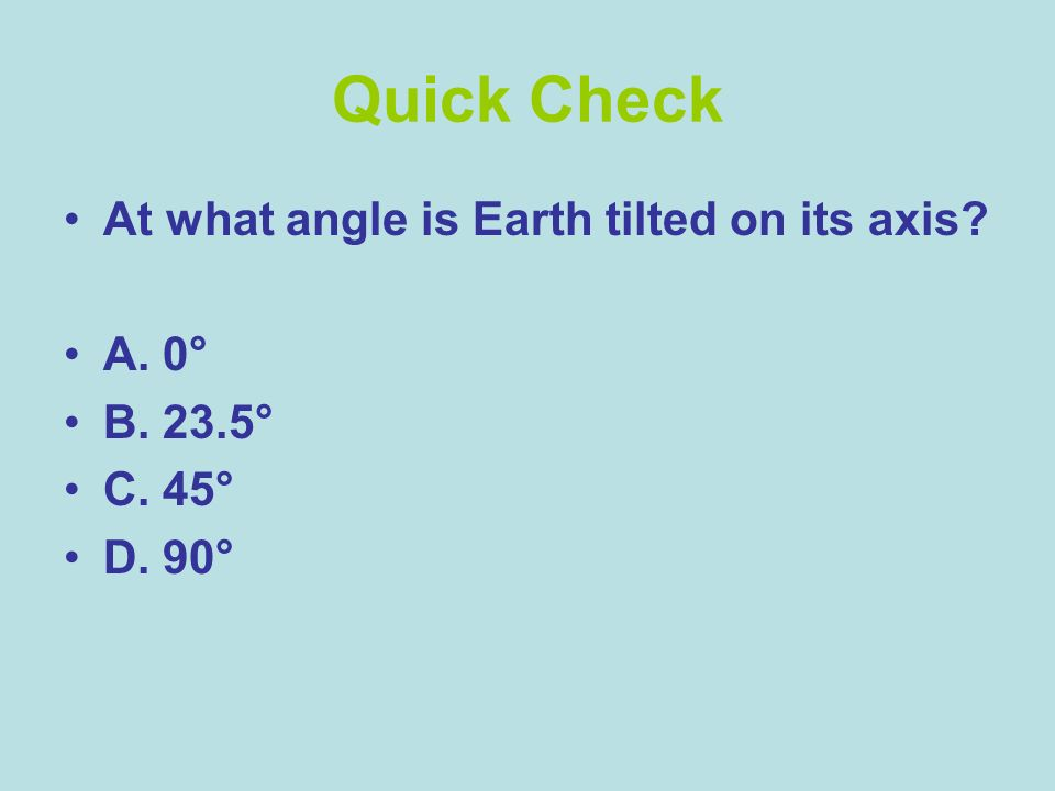 Quick Check At what angle is Earth tilted on its axis? A. 0° B. 23.5° C. 45° D. 90°