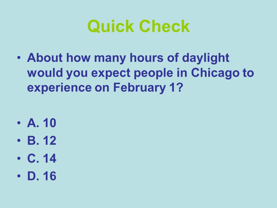 Quick Check About how many hours of daylight would you expect people in Chicago to experience on February 1? A. 10 B. 12 C. 14 D. 16