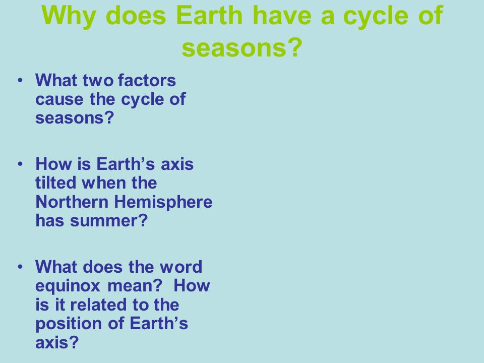 Why does Earth have a cycle of seasons? What two factors cause the cycle of seasons? How is Earths axis tilted when the Northern Hemisphere has summer