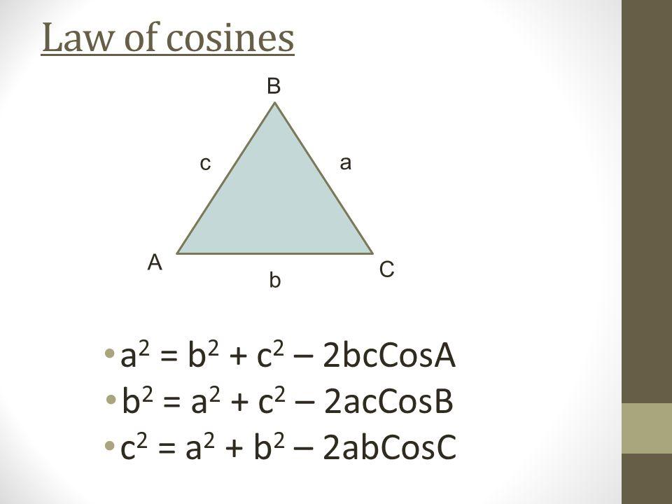 Law of cosines a 2 = b 2 + c 2 – 2bcCosA b 2 = a 2 + c 2 – 2acCosB c 2 = a 2 + b 2 – 2abCosC b a c A B C