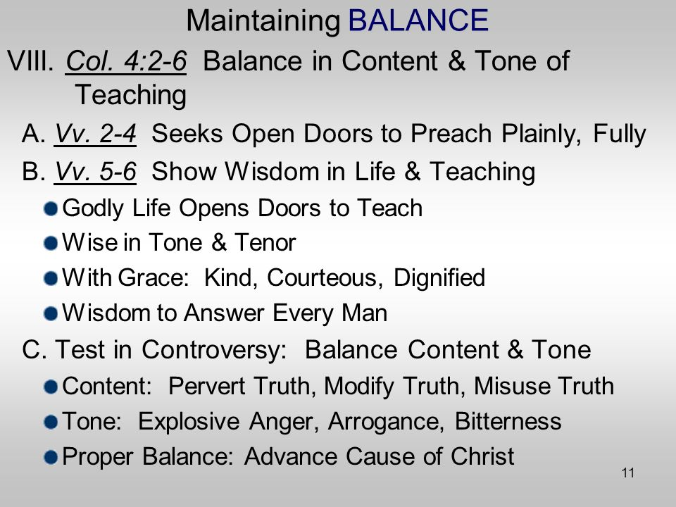 11 Maintaining BALANCE VIII. Col. 4:2-6 Balance in Content & Tone of Teaching A.