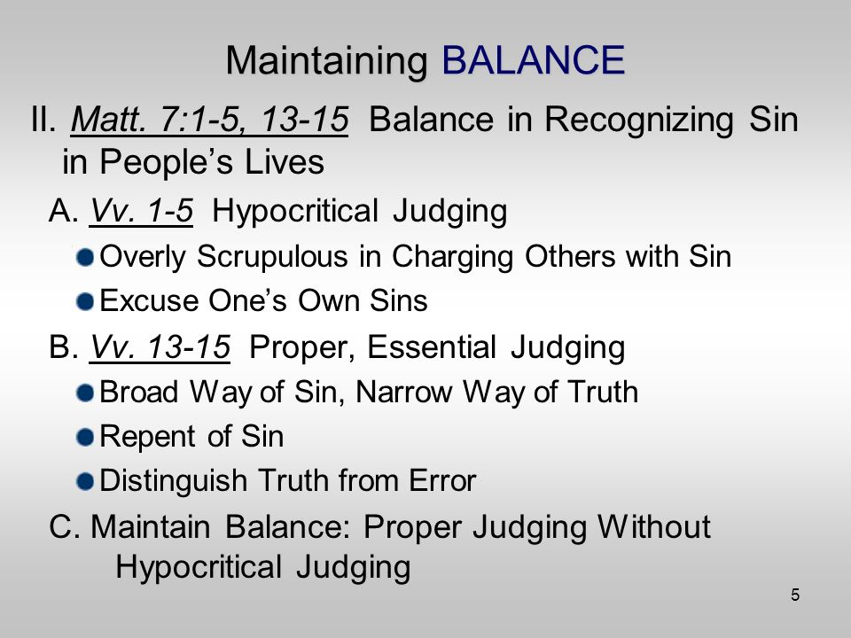5 Maintaining BALANCE II. Matt. 7:1-5, 13-15 Balance in Recognizing Sin in Peoples Lives A.