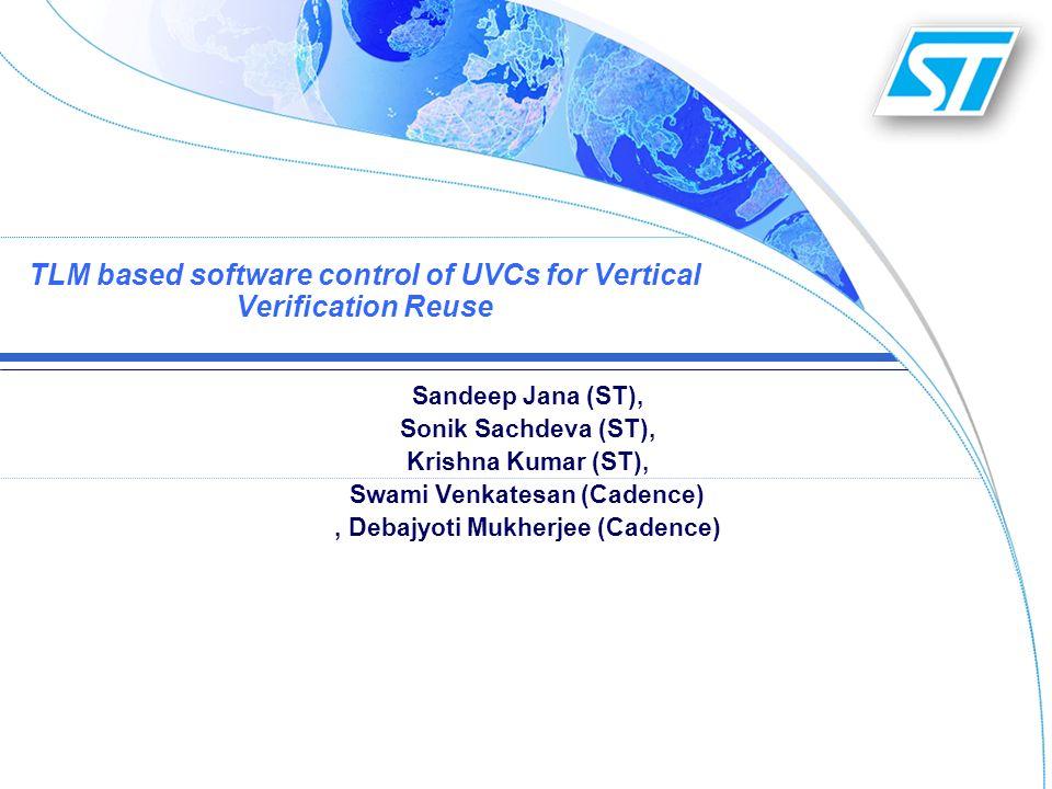 TLM based software control of UVCs for Vertical Verification Reuse Sandeep Jana (ST), Sonik Sachdeva (ST), Krishna Kumar (ST), Swami Venkatesan (Caden