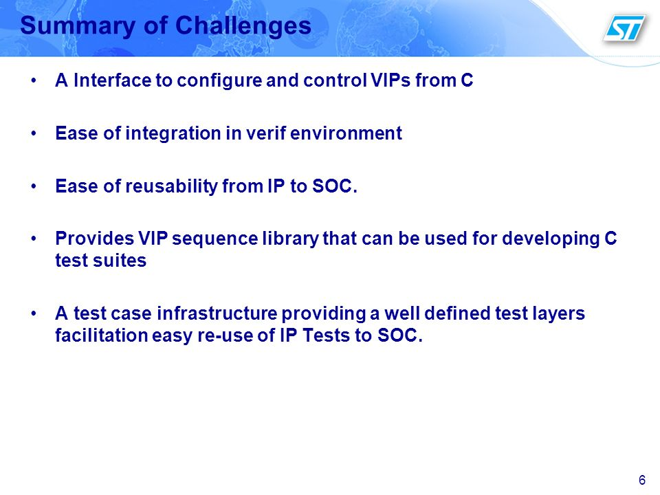 6 Summary of Challenges A Interface to configure and control VIPs from C Ease of integration in verif environment Ease of reusability from IP to SOC.