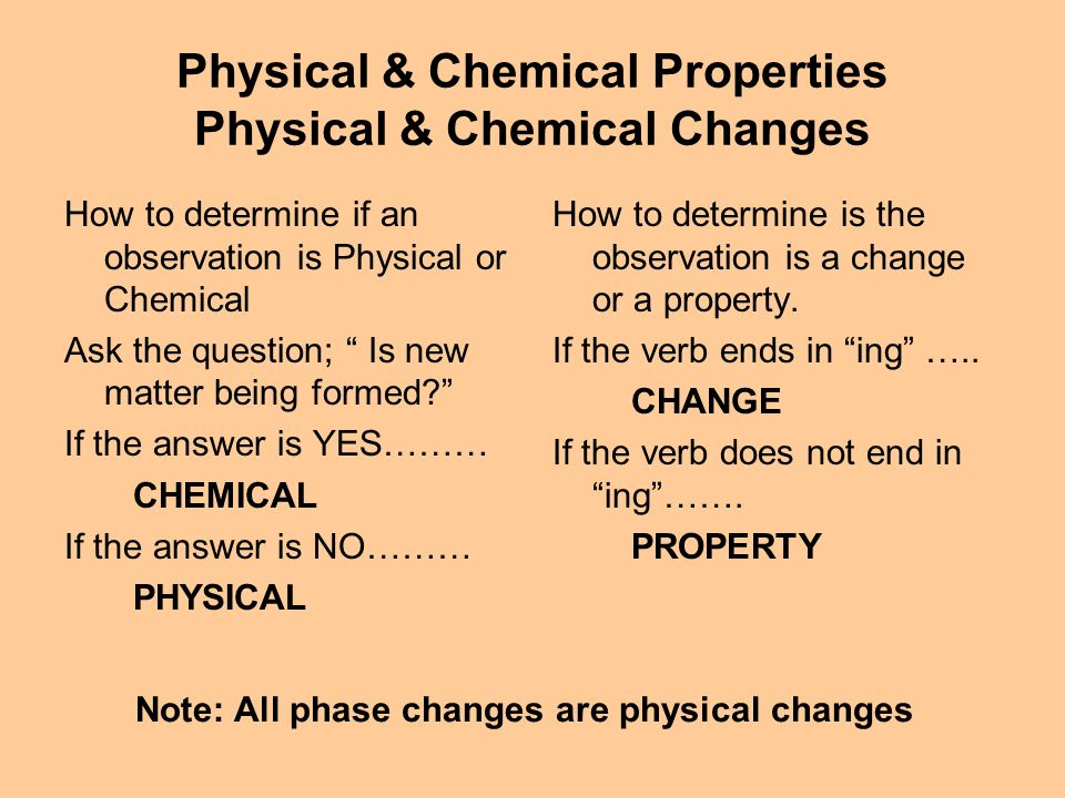Physical & Chemical Properties Physical & Chemical Changes How to determine if an observation is Physical or Chemical Ask the question; Is new matter