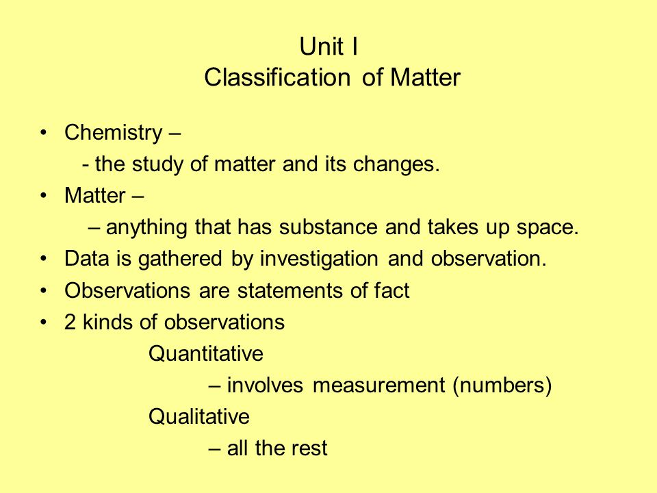 Unit I Classification of Matter Chemistry – - the study of matter and its changes. Matter – – anything that has substance and takes up space. Data is