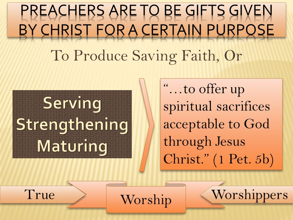 To Produce Saving Faith, Or …to offer up spiritual sacrifices acceptable to God through Jesus Christ. (1 Pet. 5b) Worship True Worshippers