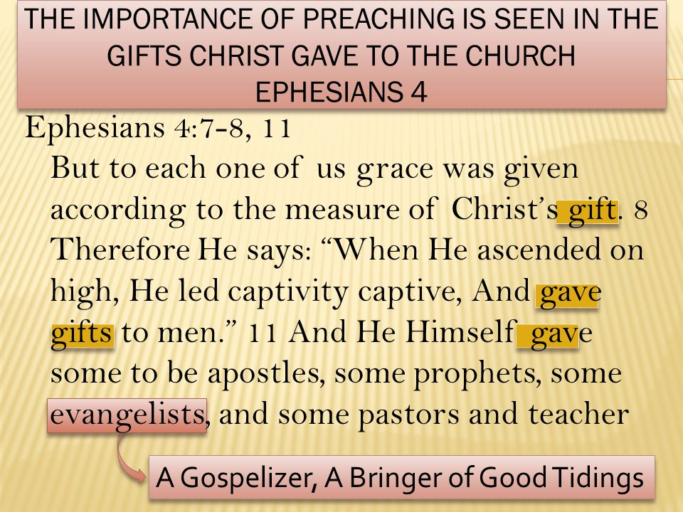 THE IMPORTANCE OF PREACHING IS SEEN IN THE GIFTS CHRIST GAVE TO THE CHURCH EPHESIANS 4 Ephesians 4:7-8, 11 But to each one of us grace was given accor