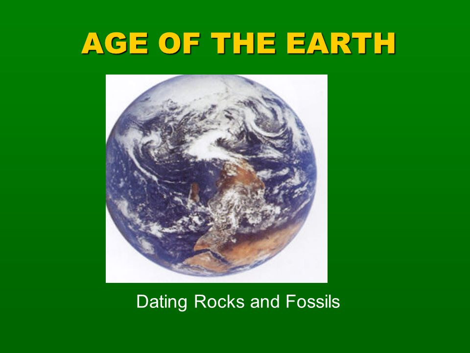 AGE OF THE EARTH Dating Rocks and Fossils