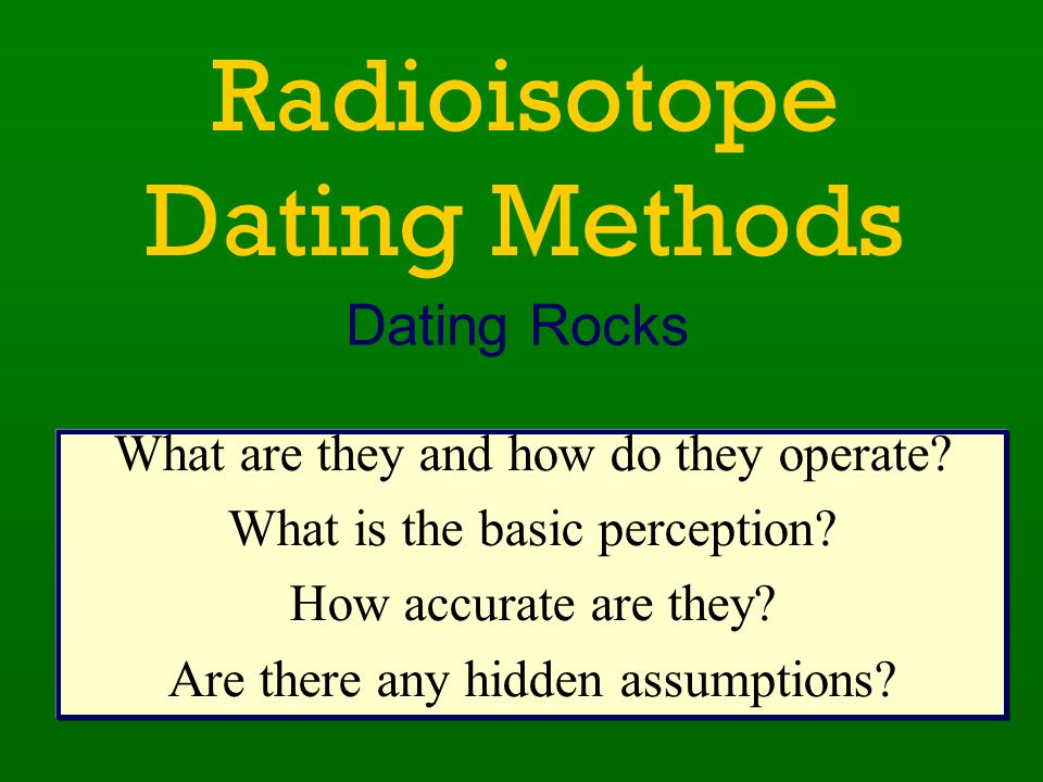 Radioisotope Dating Methods Dating Rocks What are they and how do they operate? What is the basic perception? How accurate are they? Are there any hid
