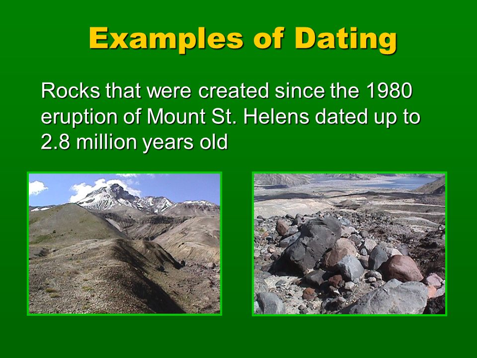 Rocks that were created since the 1980 eruption of Mount St. Helens dated up to 2.8 million years old Examples of Dating