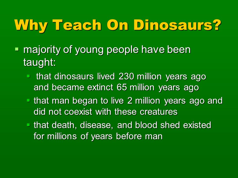 Why Teach On Dinosaurs? majority of young people have been taught: majority of young people have been taught: that dinosaurs lived 230 million years a