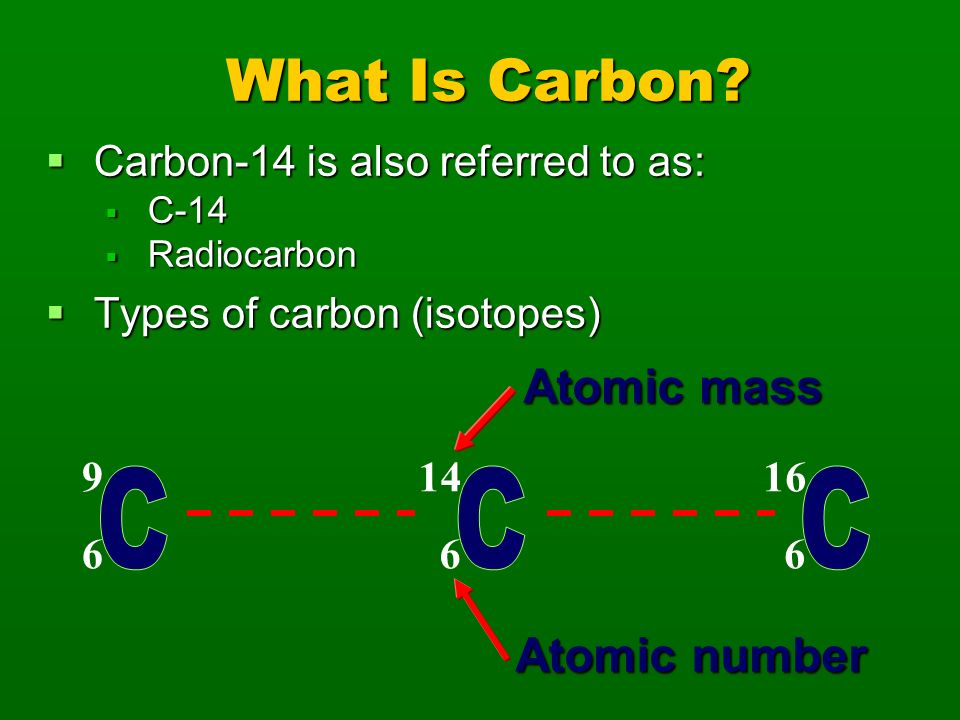 Determining the Starting Amount There are two types of carbon used in the dating process: C-12 and C-14 There are two types of carbon used in the dating process: C-12 and C-14 C-12 is a stable isotope (it does not decay) C-12 is a stable isotope (it does not decay) When an organism is alive it has the same ratio (C-12 to C-14) that is found in the atmosphere (1-trillion to 1) When an organism is alive it has the same ratio (C-12 to C-14) that is found in the atmosphere (1-trillion to 1)