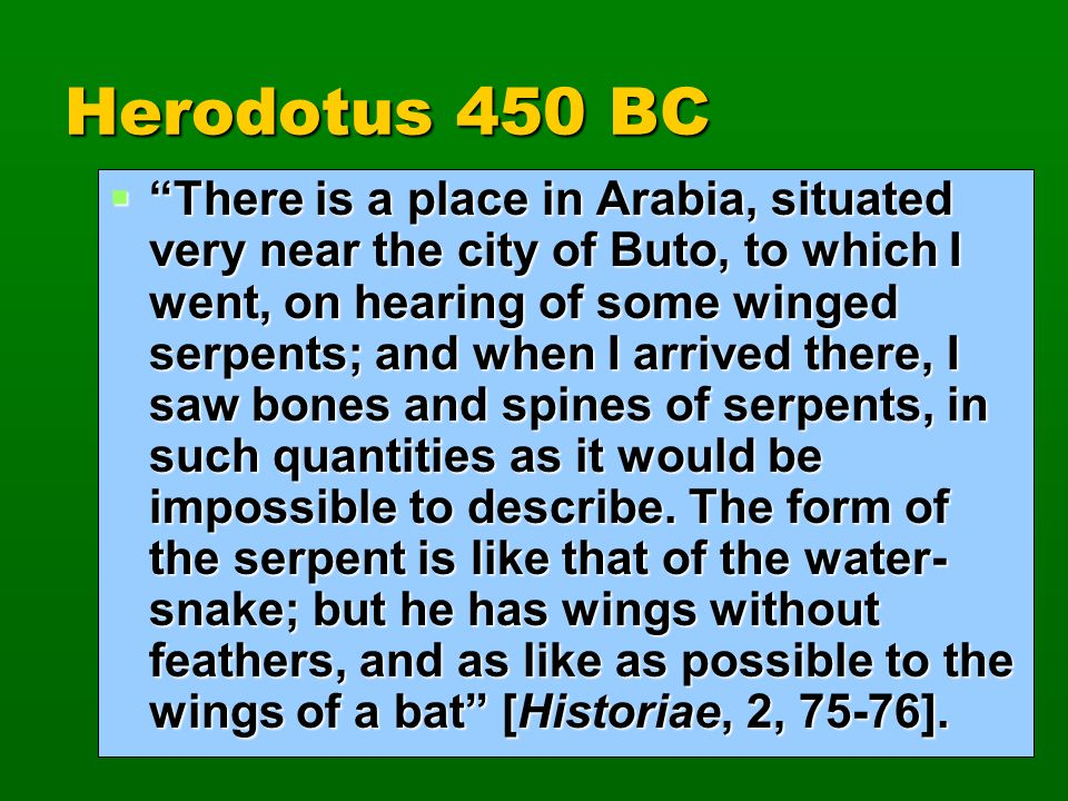 Herodotus 450 BC There is a place in Arabia, situated very near the city of Buto, to which I went, on hearing of some winged serpents; and when I arri