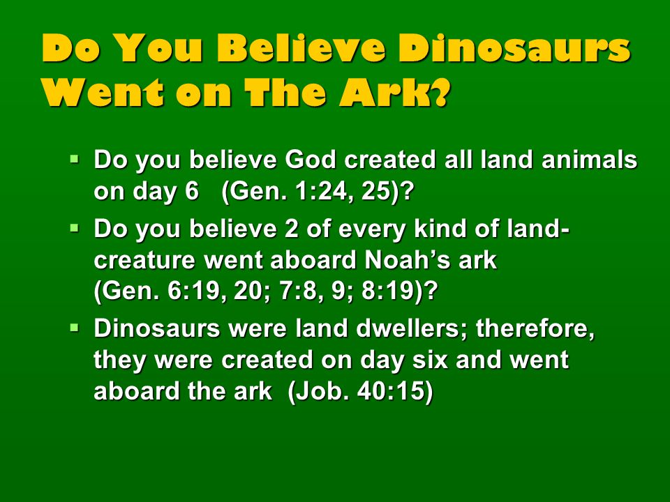Do You Believe Dinosaurs Went on The Ark? Do you believe God created all land animals on day 6 (Gen. 1:24, 25)? Do you believe God created all land an