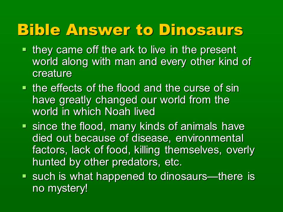 Bible Answer to Dinosaurs they came off the ark to live in the present world along with man and every other kind of creature they came off the ark to