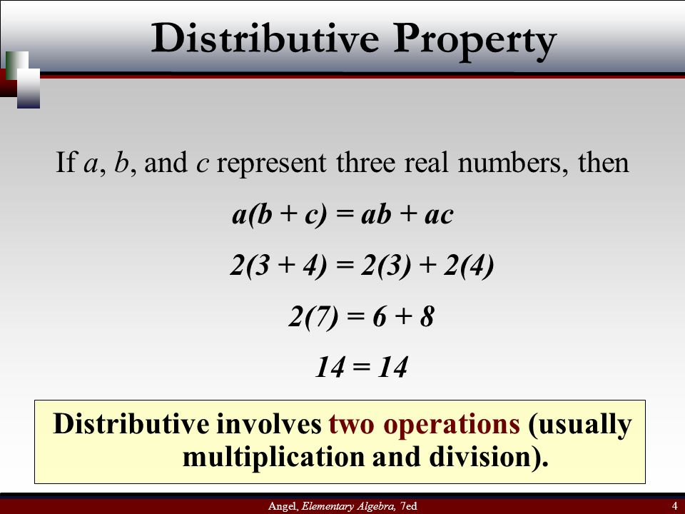 Angel, Elementary Algebra, 7ed 4 Distributive Property If a, b, and c represent three real numbers, then a(b + c) = ab + ac Distributive involves two