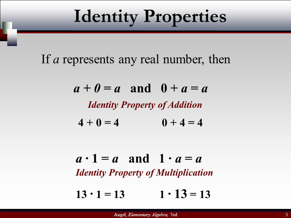 Angel, Elementary Algebra, 7ed 5 Identity Properties If a represents any real number, then a + 0 = a and 0 + a = a a · 1 = a and 1 · a = a Identity Pr