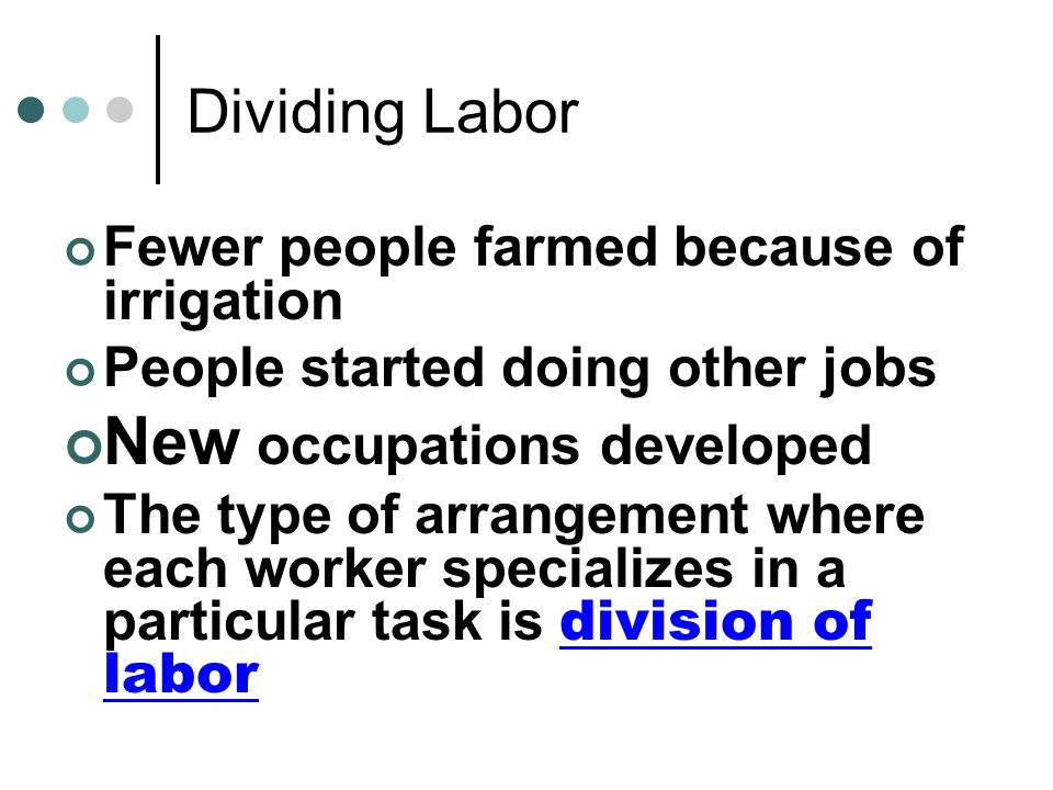 Dividing Labor Fewer people farmed because of irrigation People started doing other jobs New occupations developed The type of arrangement where each