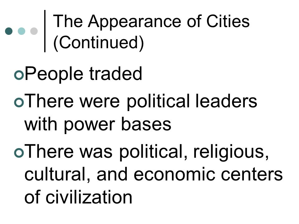 The Appearance of Cities (Continued) People traded There were political leaders with power bases There was political, religious, cultural, and economi