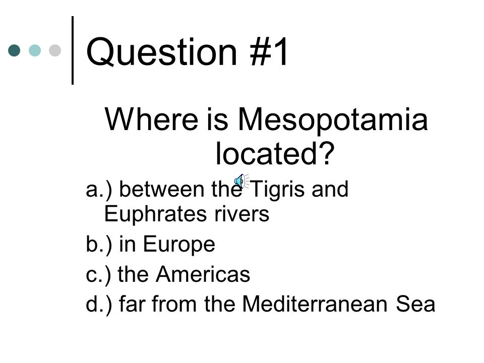 Question #1 Where is Mesopotamia located? a.) between the Tigris and Euphrates rivers b.) in Europe c.) the Americas d.) far from the Mediterranean Se