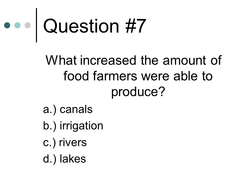 Question #7 What increased the amount of food farmers were able to produce? a.) canals b.) irrigation c.) rivers d.) lakes