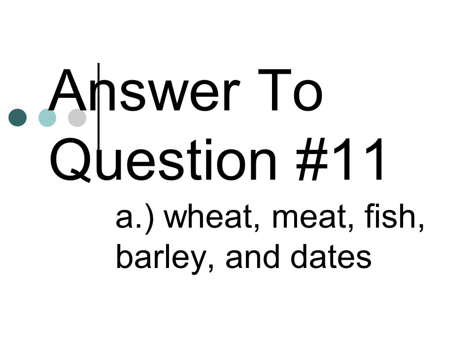 Answer To Question #11 a.) wheat, meat, fish, barley, and dates