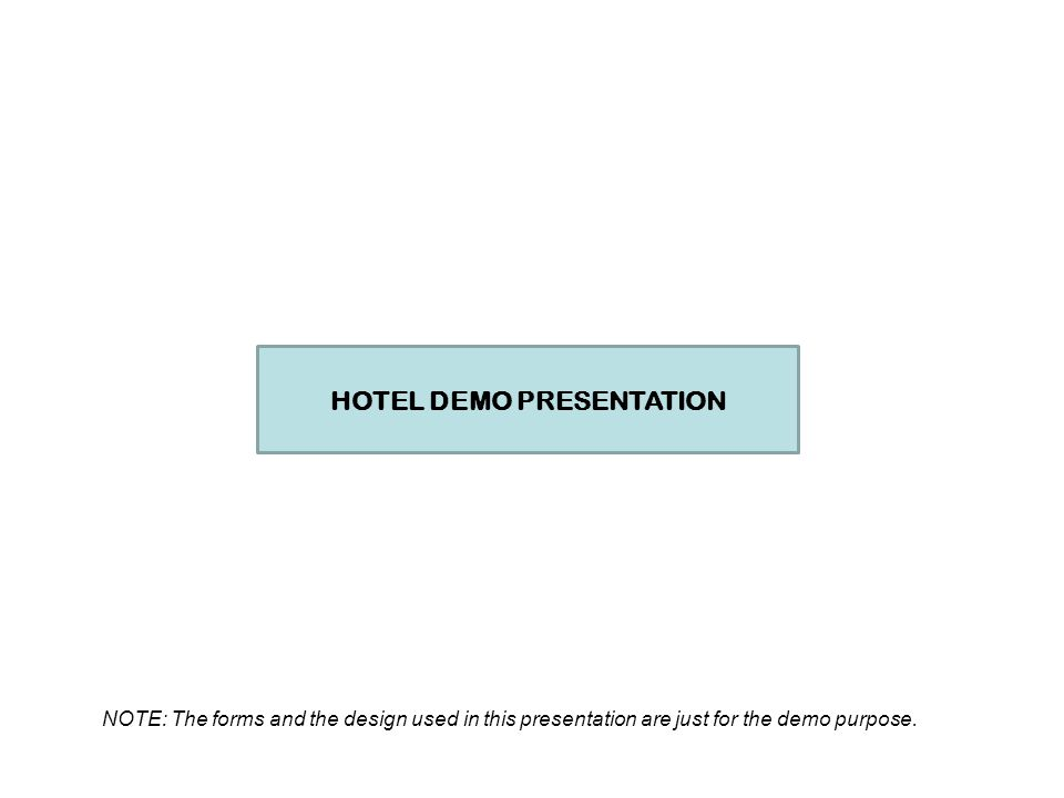 HOTEL DEMO PRESENTATION NOTE: The forms and the design used in this presentation are just for the demo purpose.