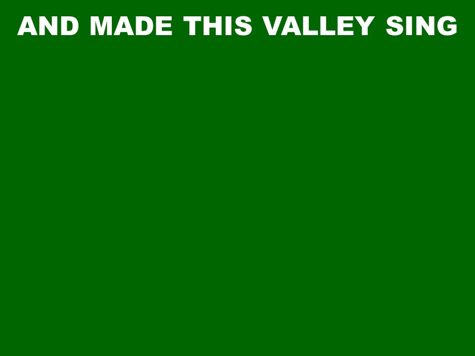 AND MADE THIS VALLEY SING