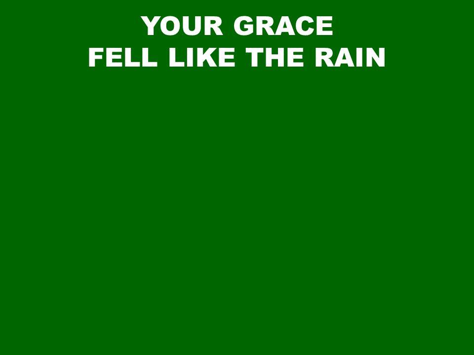 YOUR GRACE FELL LIKE THE RAIN
