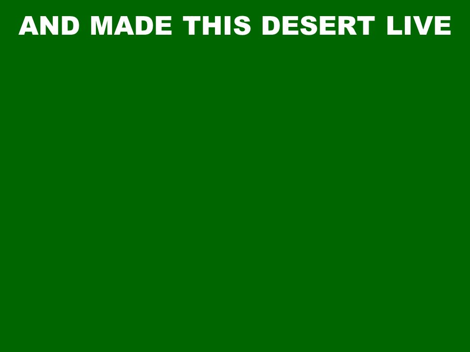 AND MADE THIS DESERT LIVE