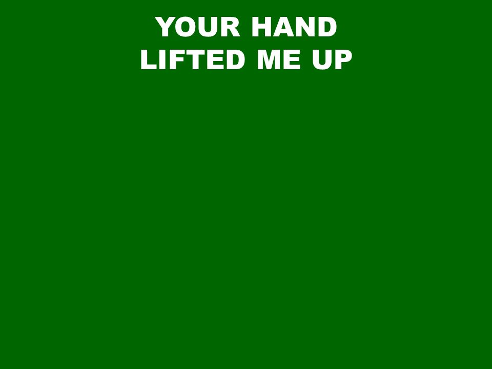 YOUR HAND LIFTED ME UP