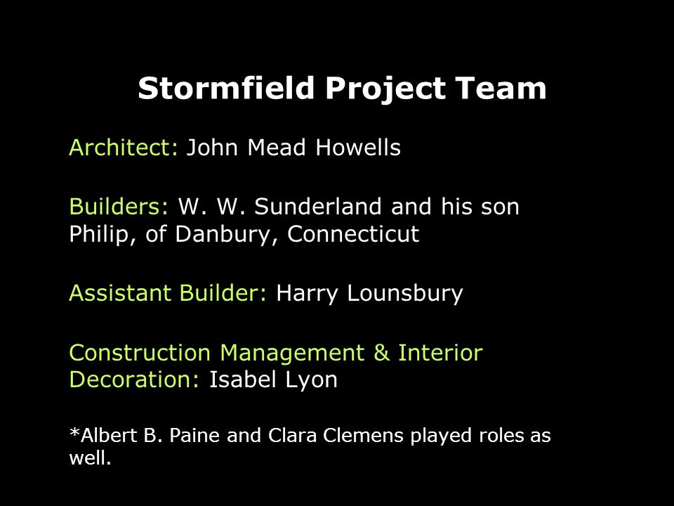Stormfield Project Team Architect: John Mead Howells Builders: W. W. Sunderland and his son Philip, of Danbury, Connecticut Assistant Builder: Harry L
