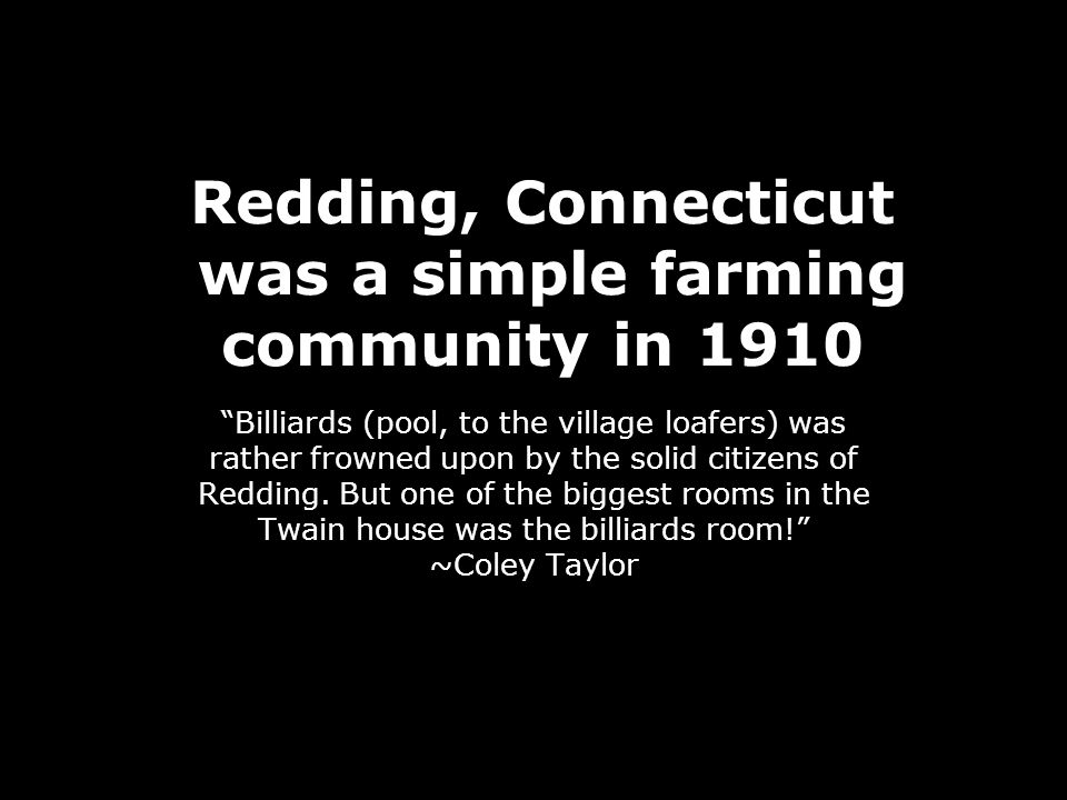Redding, Connecticut was a simple farming community in 1910 Billiards (pool, to the village loafers) was rather frowned upon by the solid citizens of