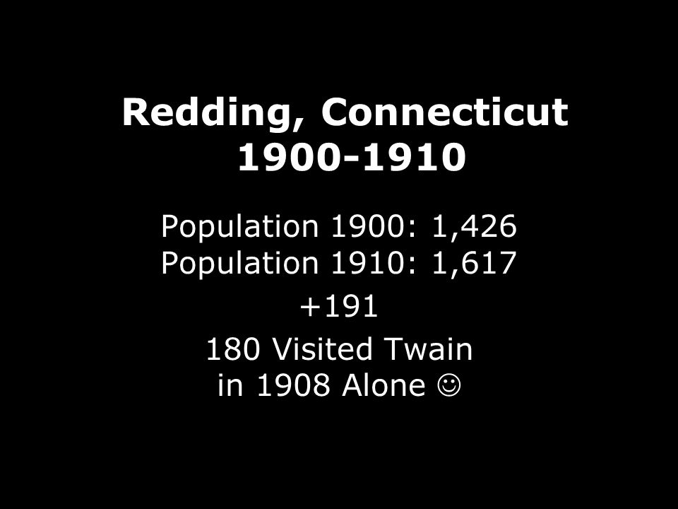 Redding, Connecticut 1900-1910 Population 1900: 1,426 Population 1910: 1,617 +191 180 Visited Twain in 1908 Alone