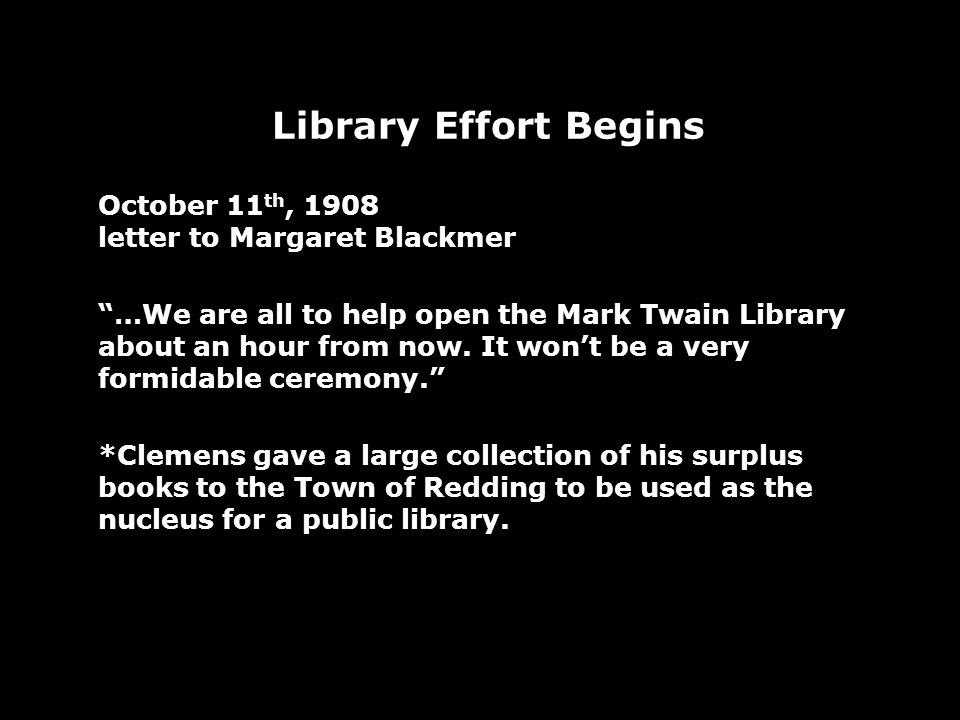 Library Effort Begins October 11 th, 1908 letter to Margaret Blackmer …We are all to help open the Mark Twain Library about an hour from now. It wont